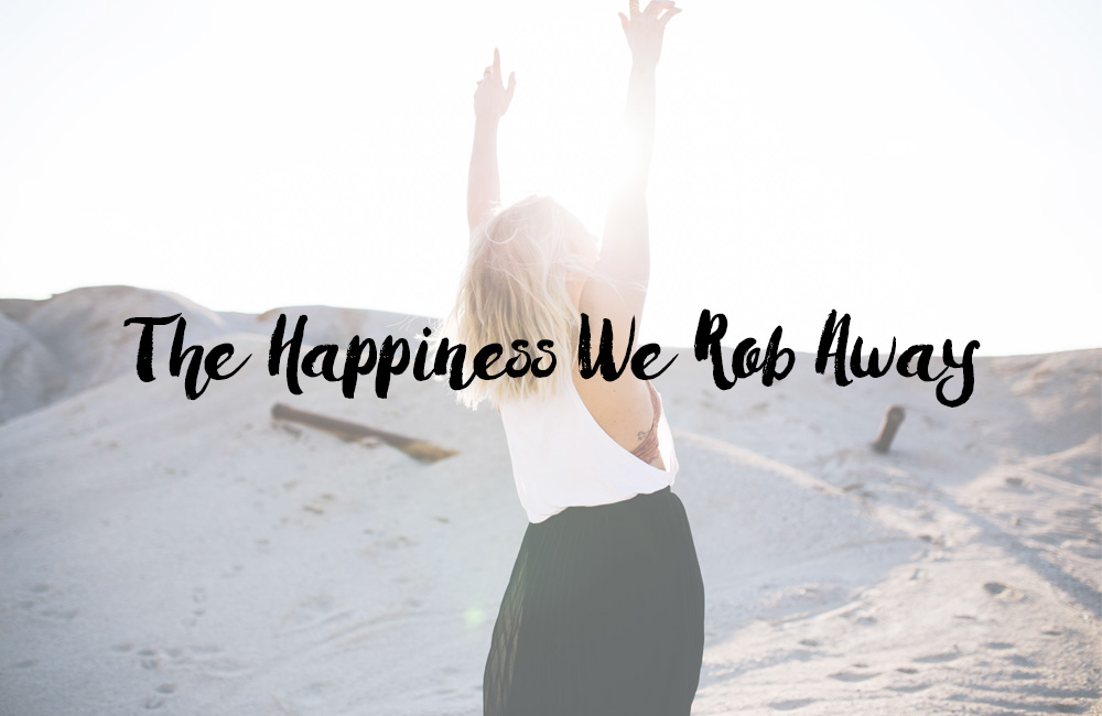 the happiness we rob away